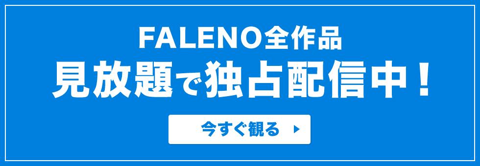 FALENO全作品見放題で独占配信中!